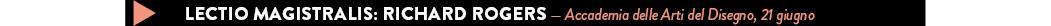 LECTIO MAGISTRALIS: RICHARD ROGERS — Accademia delle Arti del Disegno, 21 giugno