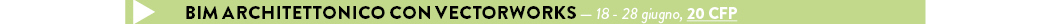 BIM ARCHITETTONICO CON VECTORWORKS — 18 - 28 giugno, 20 CFP