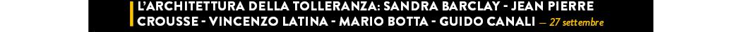 L'ARCHITETTURA DELLA TOLLERANZA: SANDRA BARCLAY - JEAN PIERRE CROUSSE - VINCENZO LATINA - MARIO BOTTA - GUIDO CANALI — 27 settembre